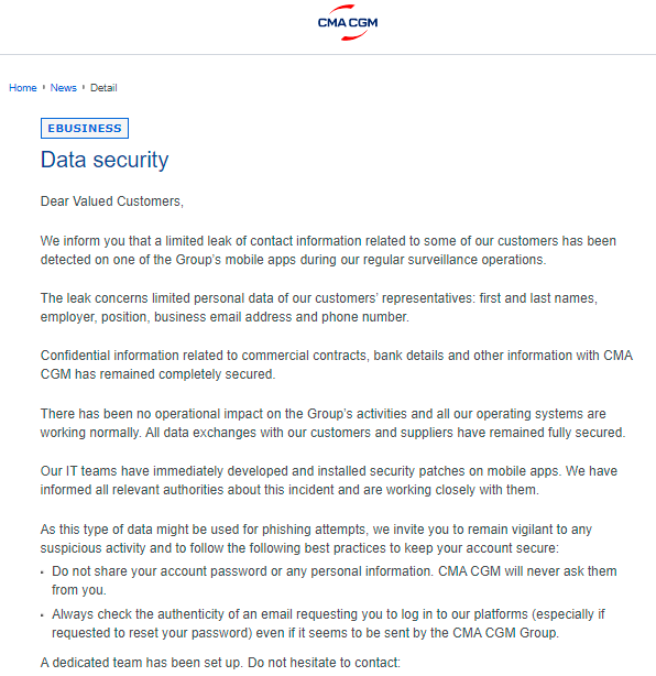 """近几年,航运业遭遇网络诈骗和黑客袭击并遭受巨额损失的案例可谓不在少数并呈上升趋势。    达飞再次遭受网络攻击!  日前,全球第三大班轮公司法国达飞轮船再一次遭遇了网络袭击!这是该公司距离上次重大攻击事件(自2020年9月份遭受黑客攻击)仅不到一年时间再次受到类似攻击,据悉,本次网络袭击导致部分客户信息泄露!    这家法国集装箱航运公司对客户发布公告:有限客户信息数据泄露,涉及姓名、雇主、职位、电子邮件地址和电话号码。CMA CGM表示,其IT团队已立即开发并安装了安全补丁。    据英国《劳氏日报》(Lloyd's list)称,实施攻击的黑客发送了一封电子邮件,声称他们入侵了该运营商的数据库,获取了49.9万名客户的信息。黑客还要求达飞支付""""赎金""""但已被拒绝。据悉黑客声称要在未来一周内公布该集团的整个客户数据库,他们想让全世界意识到大公司是多么不关心客户个人数据。并称这家法国班轮公司在保护客户数据方面做得很差。  HFW全球航运主管Paul Dean表示:""""每天都船舶事故发生,在截至2020年的最近三年内,对航运业的网络攻击增加了900%。每10秒就有一次勒索软件攻击。""""  Dean在最近一次网络攻击发生前的一次网络研讨会上表示,集装箱航运比其他行业更容易受到袭击。""""因为网络攻击,发生在Golden Ray上的事故(安全程序不足是导致该轮倾覆的罪魁祸首)很容易发生在集装箱船上;冷藏箱和加压容器也同样容易受到攻击。就冷藏箱而言,黑客可能对食品不感兴趣,但可能对化学品和危险品感兴趣。""""""""你可以想象配载图被修改,集装箱被放在错误的地方的后果。""""  CMA CGM是全球第三大班轮公司——包括马士基、MSC和中远海运在内的四大班轮公司近年来都遭受了黑客攻击,导致了巨额损失。  ONE发布诈骗警告!  近日,ONE官网发布了一则网络钓鱼警报公告。该公告提到,有网络诈骗分子滥用ONE名称,通过电子邮件向ONE的客户进行诈骗。  ONE在公告中解释称,这些诈骗邮件在""""@mail.com""""等域名前,均使用了""""one-line""""的名称。同时,钓鱼诈骗者声称自己是ONE的员工,并发布假的银行账户信息,声称ONE银行账户信息已变更。    目前有骗子冒充船公司,高仿船公司邮箱,通知客户银行账户信息发生变化!请大家务必注意️!船公司一般不会轻易更换银行账户,如果有变化请务必关注官方公告并要电话核实!  提高警惕  HMM在今年6月15日发布的一份声明中证实,其在6月12日发现了一个未知安全漏洞,导致该公司在某些地区的电子邮件系统受到限制。不过HMM称,没有发现任何信息或数据泄漏,并且大部分损坏数据已经修复。幸运的是,除电子邮件系统外,HMM的其他系统和功能正常运行,包括订舱和文档处理等。HMM强调,将加强安全检查,并采取必要的保护措施。  今年5月,继美国殖民输油管道(Colonial Pipeline)遭到网络攻击后,保险公司提出了船东可能成为黑客下一个目标的担忧。  网络保险提供商Shoreline首席执行官thomasbrown此前表示,航运之所以成为目标,部分原因在于它是一项交易性很强、需要支付大笔款项的业务。他说:""""船运公司现在正成为网络犯罪分子有针对性、高价值的目标。确切的说,航运公司是网络犯罪的头号目标。""""  其实这不是航运业首次遭遇黑客攻击,2017年的马士基、2018年的中远海、2020年4月的MSC都曾经历过,以及2020年9月世界第三大班轮运营商法国达飞(CMA CGM),遭受了破坏性的网络攻击,导致其电子商务网络瘫痪。袭击发生后,这家集装箱巨头花了大约两周时间才恢复运营其订舱门户网站。  该公司公司遭到了一种名为Ragnar Locker的勒索软件的攻击,该软件对计算机文件进行加密,使其无法使用,直到受害者支付恢复访问的费用。  全球航运四巨头四年内皆遭网络攻击重创  2017年6月,全球最大航运公司(丹麦)马士基(MSK)被NotPetya勒索软件-数据被删除停摆数周,迫使其重装4000台服务器,45000台电脑。因""""严重的业务中断""""而造成高达3亿美元(20亿人民币)的损失。    全球最大航运公司马士基  2020年4月,全球第二大航运公司地中海航运(MSC)受到未知的恶意软件攻击,导致其数据中心瘫痪数日。    全球第二大航运公司地中海航运  2020年9月28日,全球第三大航运公司达飞轮船(CMA CGM)受到勒索软件攻击;28日,达飞官网瘫痪无法打开,旗下众多全球网站也都陷入了瘫痪,无法正常提供服务;达飞发布公告:正在处理影响外围服务器的网络攻击。上海,深圳和广州的中国分支机构遭到Ragnar Locker勒索软件的攻击之后,该公司临时暂停了其全球货运集装箱预订系统。随后达飞官网同时公布了订舱替代方案和临时流程。"""